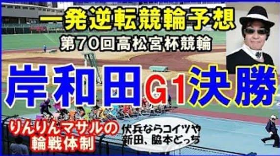 競輪 予想 youtube りんりんマサル 競輪予想 岸和田高松宮杯競輪決勝 高配の使者は誰?